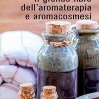 Il grande libro dell'aromaterapia e dell'aromacosmesi
